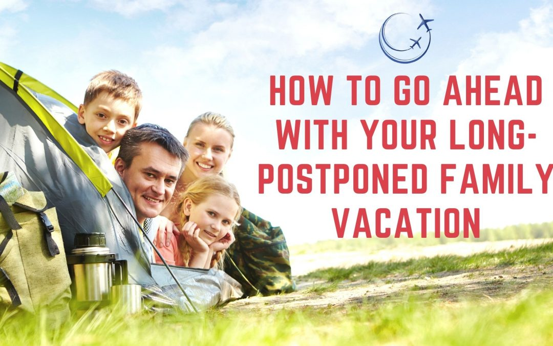 How to Go Ahead With Your Long-Postponed Family Vacation